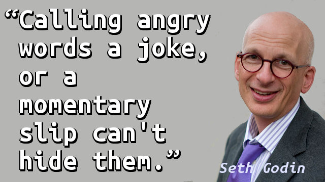 Calling angry words a joke, or a momentary slip can't hide them.
