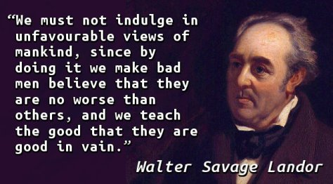 We must not indulge in unfavourable views of mankind, since by doing it we make bad men believe that they are no worse than others, and we teach the good that they are good in vain.