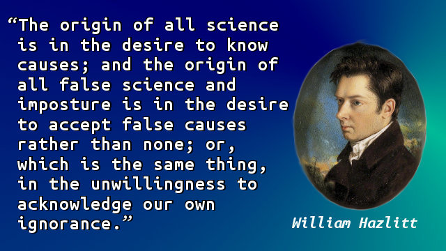 The origin of all science is in the desire to know causes; and the origin of all false science and imposture is in the desire to accept false causes rather than none; or, which is the same thing, in the unwillingness to acknowledge our own ignorance.