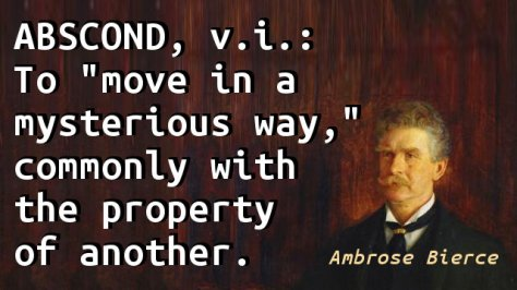 "ABSCOND, v.i.: To ""move in a mysterious way,"" commonly with the property of another."