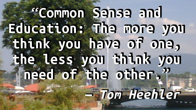 Common Sense and Education: The more you think you have of one, the less you think you need of the other.