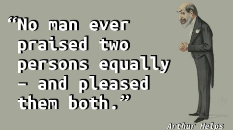 No man ever praised two persons equally – and pleased them both.