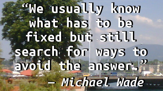 We usually know what has to be fixed but still search for ways to avoid the answer.