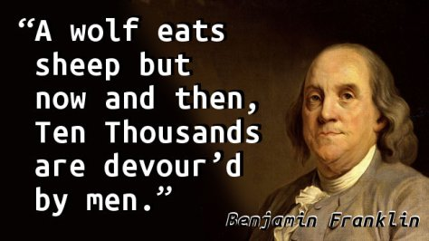 A wolf eats sheep but now and then, Ten Thousands are devour'd by men.
