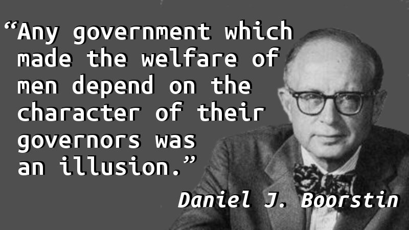 Any government which made the welfare of men depend on the character of their governors was an illusion.