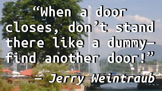 When a door closes, don't stand there like a dummy—find another door!