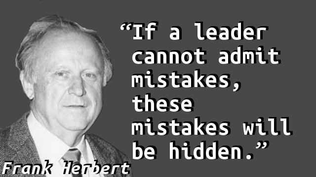 If a leader cannot admit mistakes, these mistakes will be hidden.