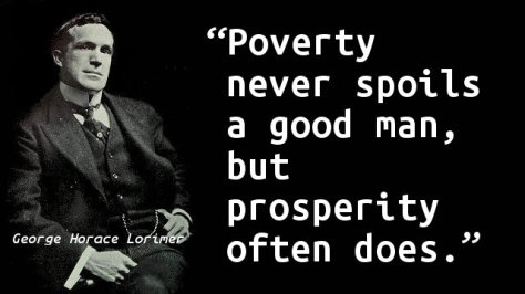 Poverty never spoils a good man, but prosperity often does.