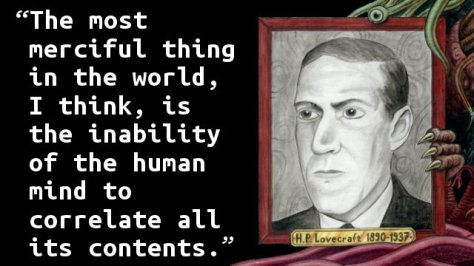 The most merciful thing in the world, I think, is the inability of the human mind to correlate all its contents.