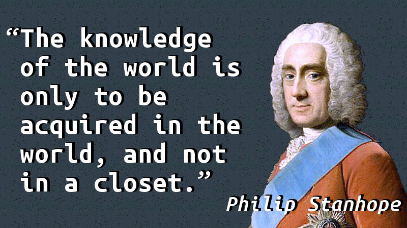 The knowledge of the world is only to be acquired in the world, and not in a closet.