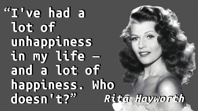 I've had a lot of unhappiness in my life — and a lot of happiness. Who doesn't?