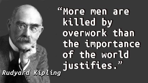 More men are killed by overwork than the importance of the world justifies.