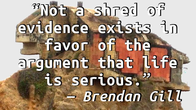 Not a shred of evidence exists in favor of the argument that life is serious.
