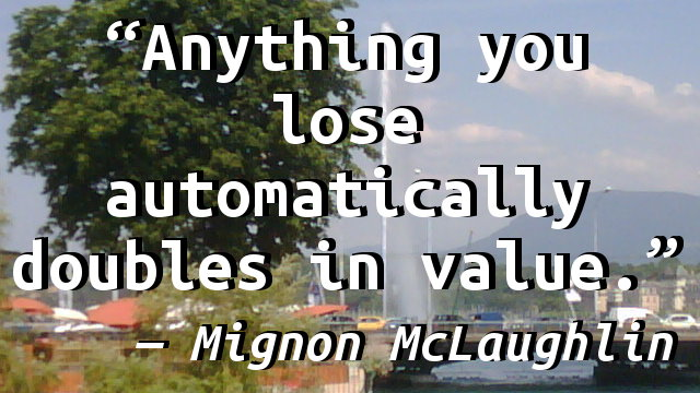 Anything you lose automatically doubles in value.