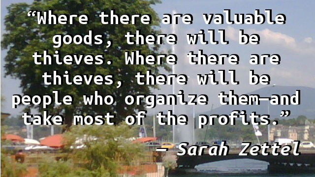 Where there are valuable goods, there will be thieves. Where there are thieves, there will be people who organize them—and take most of the profits.