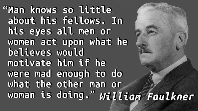 Man knows so little about his fellows. In his eyes all men or women act upon what he believes would motivate him if he were mad enough to do what the other man or woman is doing.