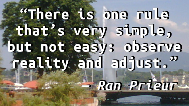 There is one rule that's very simple, but not easy: observe reality and adjust.
