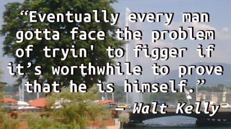 Eventually every man gotta face the problem of tryin' to figger if it's worthwhile to prove that he is himself.