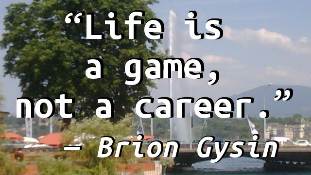 Life is a game, not a career.