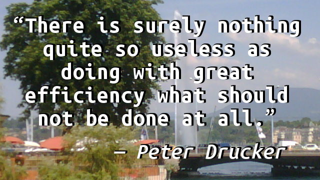 There is surely nothing quite so useless as doing with great efficiency what should not be done at all.