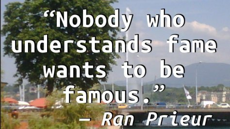 Nobody who understands fame wants to be famous.