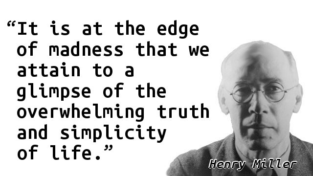 It is at the edge of madness that we attain to a glimpse of the overwhelming truth and simplicity of life.