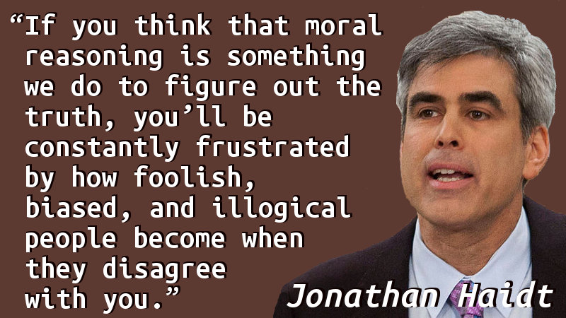 If you think that moral reasoning is something we do to figure out the truth, you'll be constantly frustrated by how foolish, biased, and illogical people become when they disagree with you.