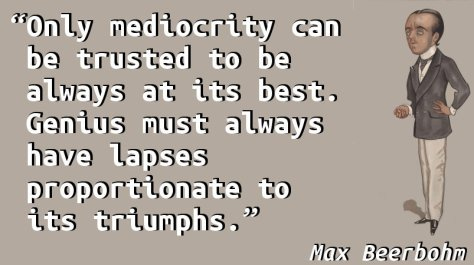 Only mediocrity can be trusted to be always at its best. Genius must always have lapses proportionate to its triumphs.