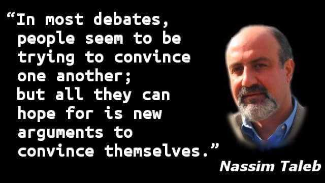 In most debates, people seem to be trying to convince one another; but all they can hope for is new arguments to convince themselves.