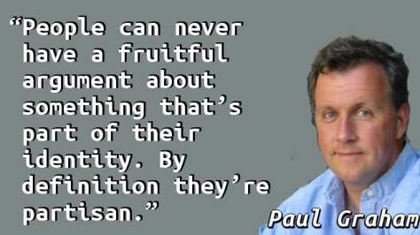 People can never have a fruitful argument about something that's part of their identity. By definition they're partisan.