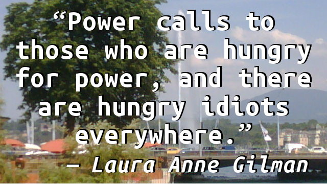 Power calls to those who are hungry for power, and there are hungry idiots everywhere.