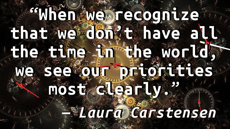 When we recognize that we don't have all the time in the world, we see our priorities most clearly.
