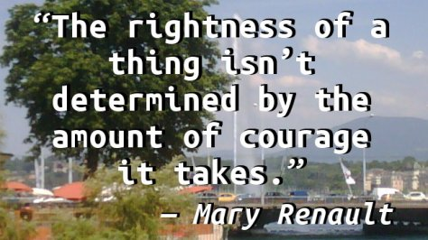 The rightness of a thing isn't determined by the amount of courage it takes.