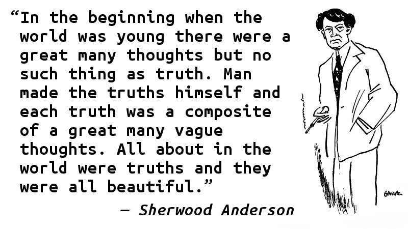 In the beginning when the world was young there were a great many thoughts but no such thing as truth. Man made the truths himself and each truth was a composite of a great many vague thoughts. All about in the world were truths and they were all beautiful.