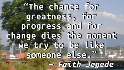The chance for greatness, for progress and for change dies the moment we try to be like someone else.