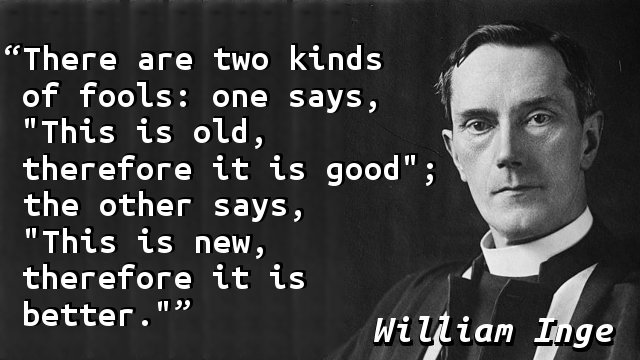 "There are two kinds of fools: one says, ""This is old, therefore it is good""; the other says, ""This is new, therefore it is better."""
