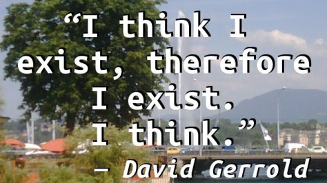 I think I exist, therefore I exist. I think.