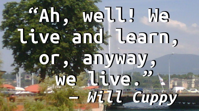 Ah, well! We live and learn, or, anyway, we live.
