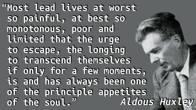 Most lead lives at worst so painful, at best so monotonous, poor and limited that the urge to escape, the longing to transcend themselves if only for a few moments, is and has always been one of the principle appetites of the soul.
