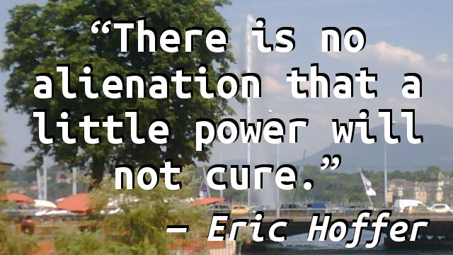 There is no alienation that a little power will not cure.