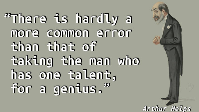 There is hardly a more common error than that of taking the man who has one talent, for a genius.