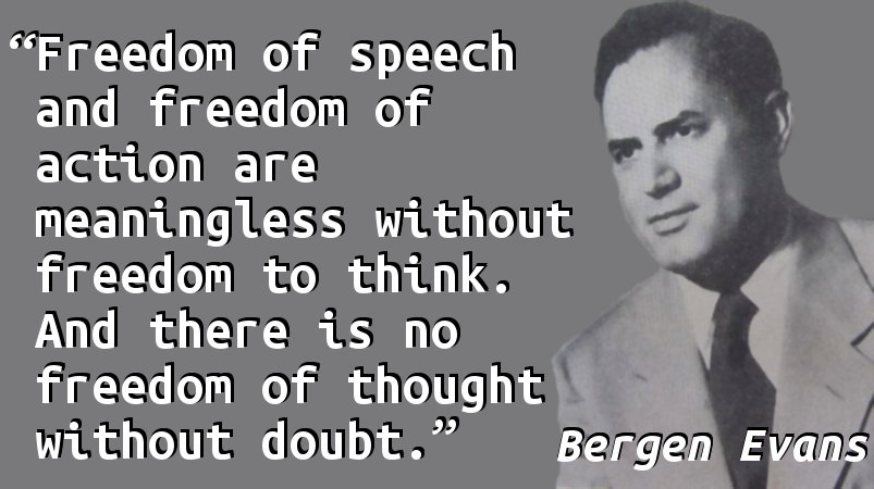 Freedom of speech and freedom of action are meaningless without freedom to think. And there is no freedom of thought without doubt.
