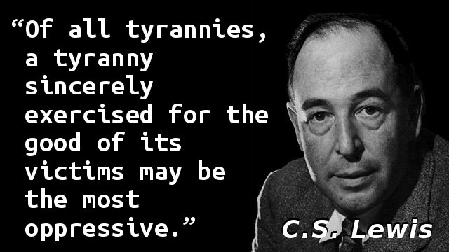 Of all tyrannies, a tyranny sincerely exercised for the good of its victims may be the most oppressive.