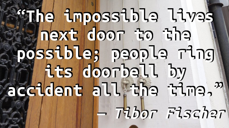 The impossible lives next door to the possible; people ring its doorbell by accident all the time.