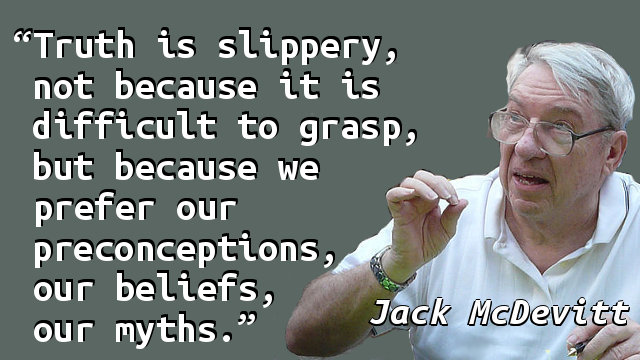 Truth is slippery, not because it is difficult to grasp, but because we prefer our preconceptions, our beliefs, our myths.
