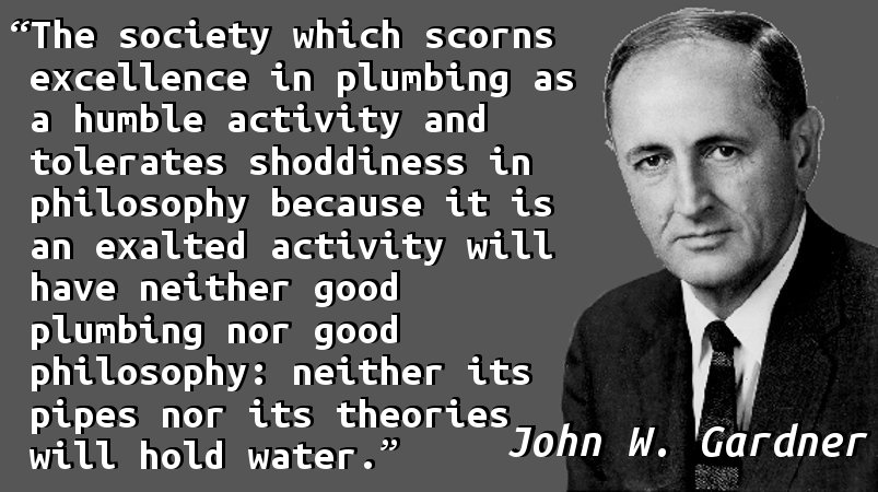 The society which scorns excellence in plumbing as a humble activity and tolerates shoddiness in philosophy because it is an exalted activity will have neither good plumbing nor good philosophy: neither its pipes nor its theories will hold water.