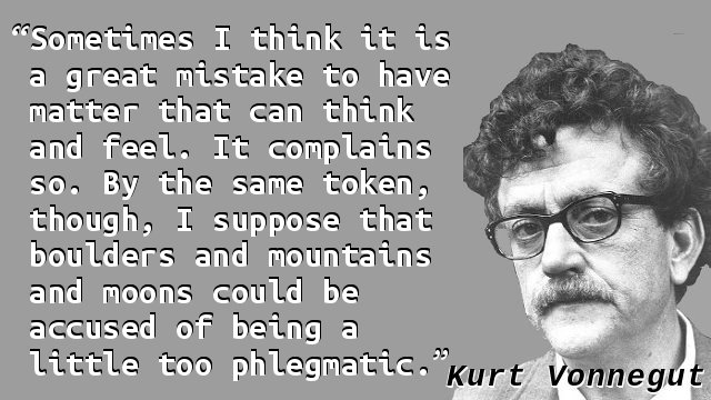 Sometimes I think it is a great mistake to have matter that can think and feel. It complains so. By the same token, though, I suppose that boulders and mountains and moons could be accused of being a little too phlegmatic.