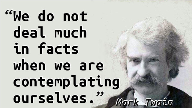We do not deal much in facts when we are contemplating ourselves.