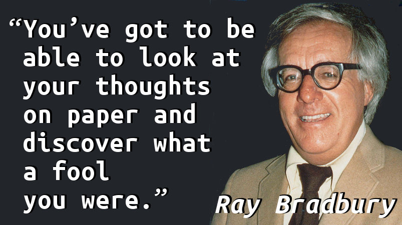 You've got to be able to look at your thoughts on paper and discover what a fool you were.