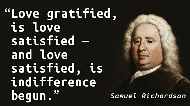 Love gratified, is love satisfied — and love satisfied, is indifference begun.